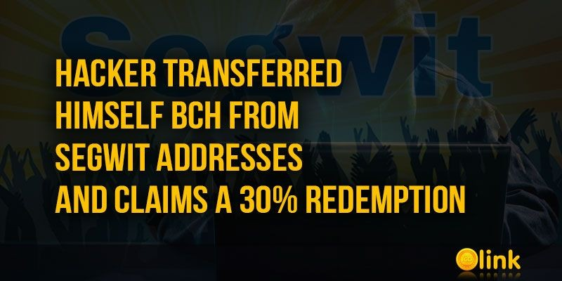 ICO-LINK-NEWS-Hacker-transferred-himself-BCH-from-Segwit-addresses-and-claims-a-30-redemption